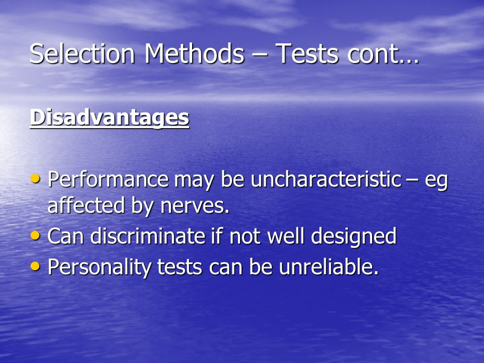 Selection Methods – Tests cont… Disadvantages Performance may be uncharacteristic – eg affected by nerves.