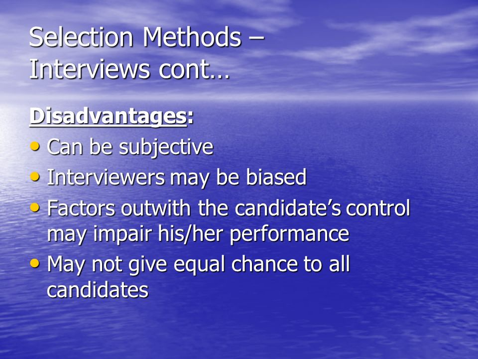 Selection Methods – Interviews cont… Disadvantages: Can be subjective Can be subjective Interviewers may be biased Interviewers may be biased Factors outwith the candidates control may impair his/her performance Factors outwith the candidates control may impair his/her performance May not give equal chance to all candidates May not give equal chance to all candidates