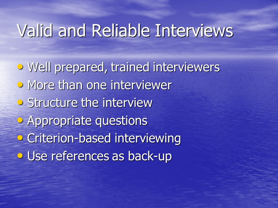 Valid and Reliable Interviews Well prepared, trained interviewers Well prepared, trained interviewers More than one interviewer More than one interviewer Structure the interview Structure the interview Appropriate questions Appropriate questions Criterion-based interviewing Criterion-based interviewing Use references as back-up Use references as back-up