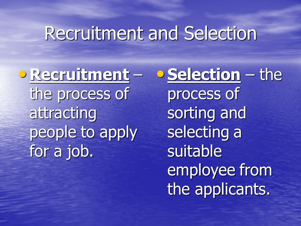 Recruitment and Selection Recruitment – the process of attracting people to apply for a job.