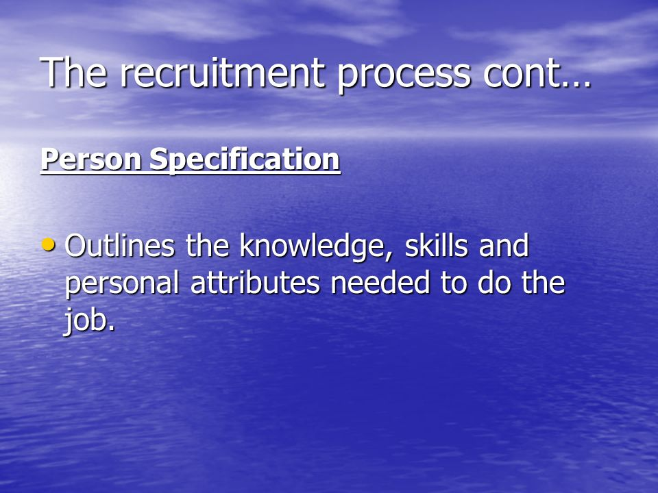 The recruitment process cont… Person Specification Outlines the knowledge, skills and personal attributes needed to do the job.