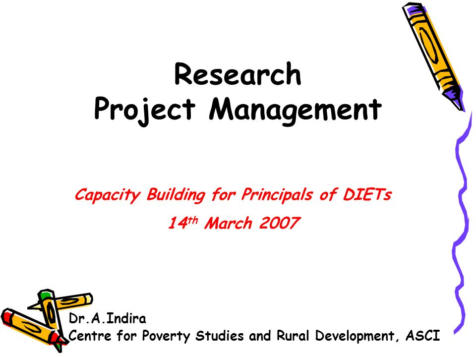 Research Project Management Dr.A.Indira Centre for Poverty Studies and Rural Development, ASCI Capacity Building for Principals of DIETs 14 th March 2007