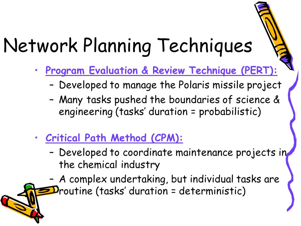 Network Planning Techniques Program Evaluation & Review Technique (PERT): –Developed to manage the Polaris missile project –Many tasks pushed the boundaries of science & engineering (tasks duration = probabilistic) Critical Path Method (CPM): –Developed to coordinate maintenance projects in the chemical industry –A complex undertaking, but individual tasks are routine (tasks duration = deterministic)