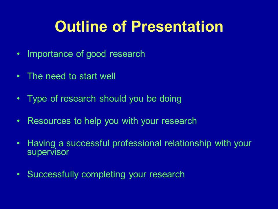 Outline of Presentation Importance of good research The need to start well Type of research should you be doing Resources to help you with your research Having a successful professional relationship with your supervisor Successfully completing your research