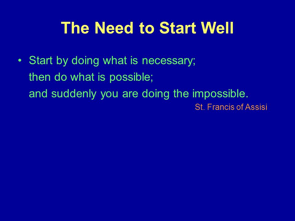 The Need to Start Well Start by doing what is necessary; then do what is possible; and suddenly you are doing the impossible.