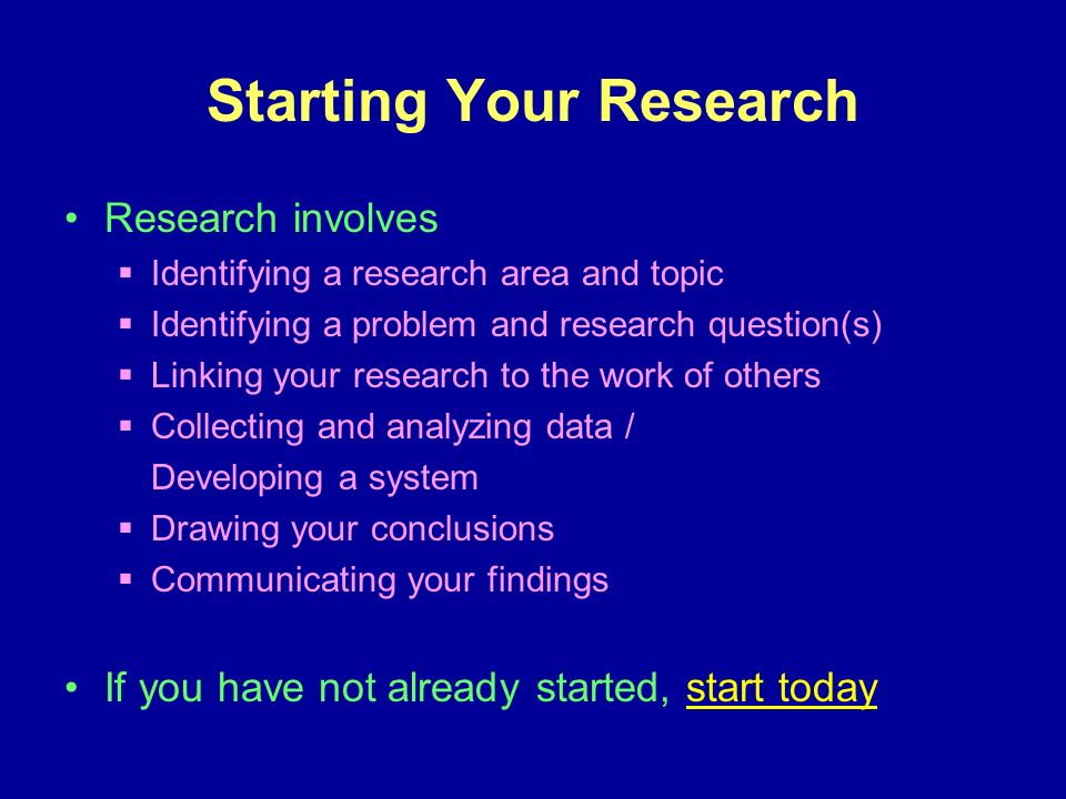 Starting Your Research Research involves Identifying a research area and topic Identifying a problem and research question(s) Linking your research to the work of others Collecting and analyzing data / Developing a system Drawing your conclusions Communicating your findings If you have not already started, start today