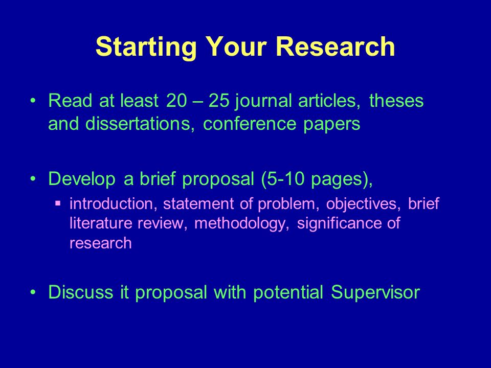 Starting Your Research Read at least 20 – 25 journal articles, theses and dissertations, conference papers Develop a brief proposal (5-10 pages), introduction, statement of problem, objectives, brief literature review, methodology, significance of research Discuss it proposal with potential Supervisor