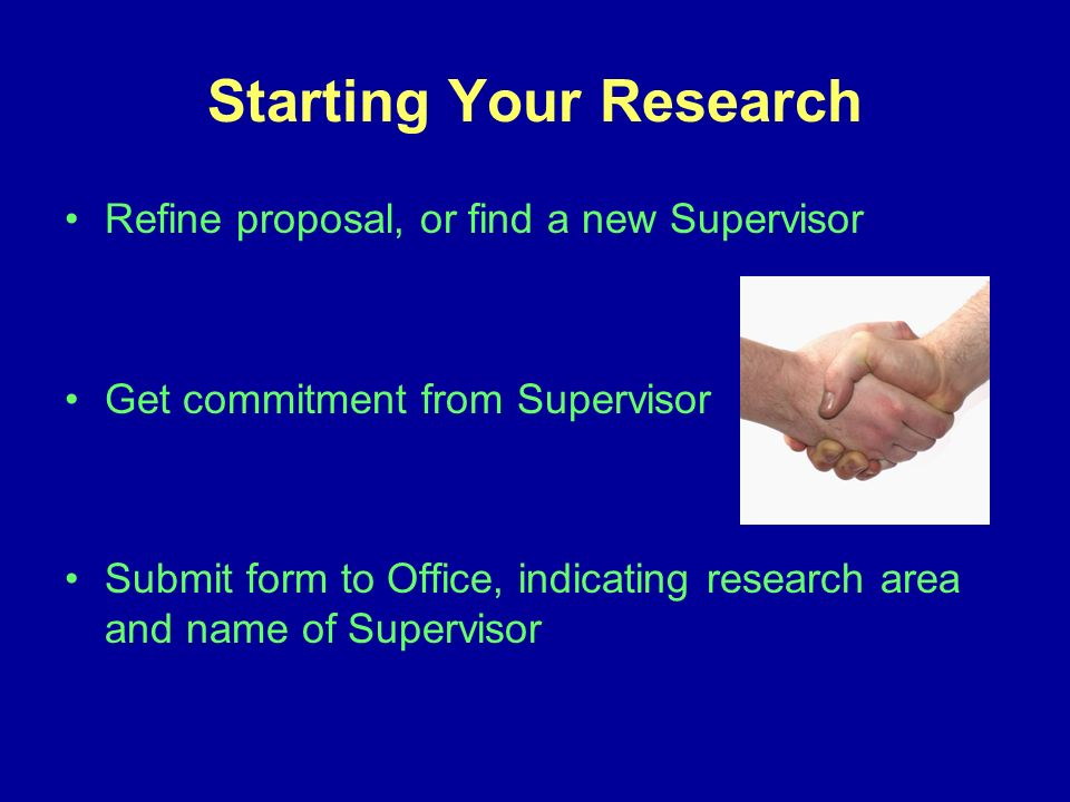 Starting Your Research Refine proposal, or find a new Supervisor Get commitment from Supervisor Submit form to Office, indicating research area and name of Supervisor
