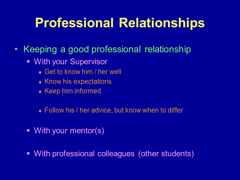 Professional Relationships Keeping a good professional relationship With your Supervisor Get to know him / her well Know his expectations Keep him informed Follow his / her advice, but know when to differ With your mentor(s) With professional colleagues (other students)