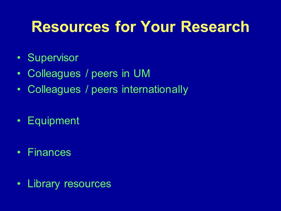 Resources for Your Research Supervisor Colleagues / peers in UM Colleagues / peers internationally Equipment Finances Library resources