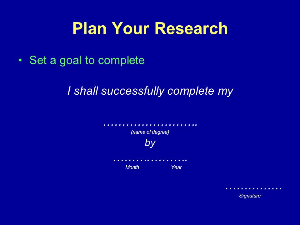 Plan Your Research Set a goal to complete I shall successfully complete my …………………….