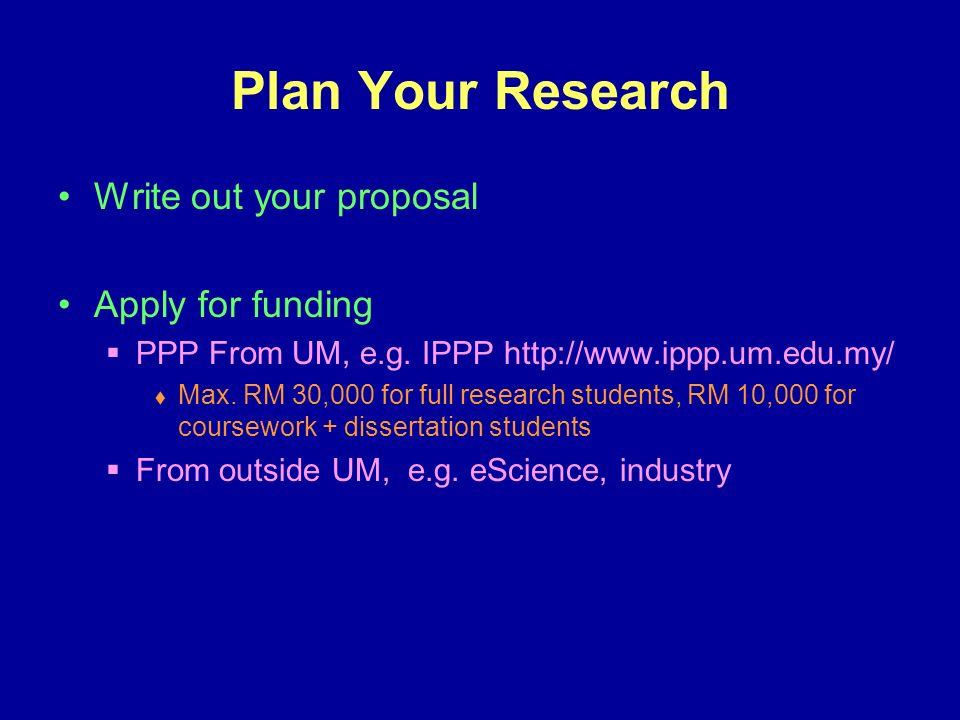 Plan Your Research Write out your proposal Apply for funding PPP From UM, e.g.