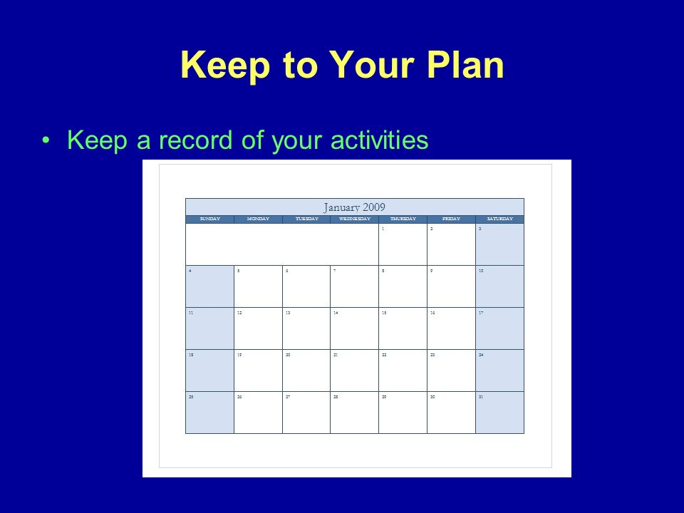 Keep to Your Plan Keep a record of your activities