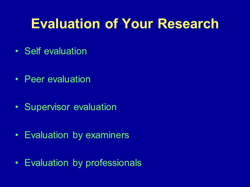 Evaluation of Your Research Self evaluation Peer evaluation Supervisor evaluation Evaluation by examiners Evaluation by professionals