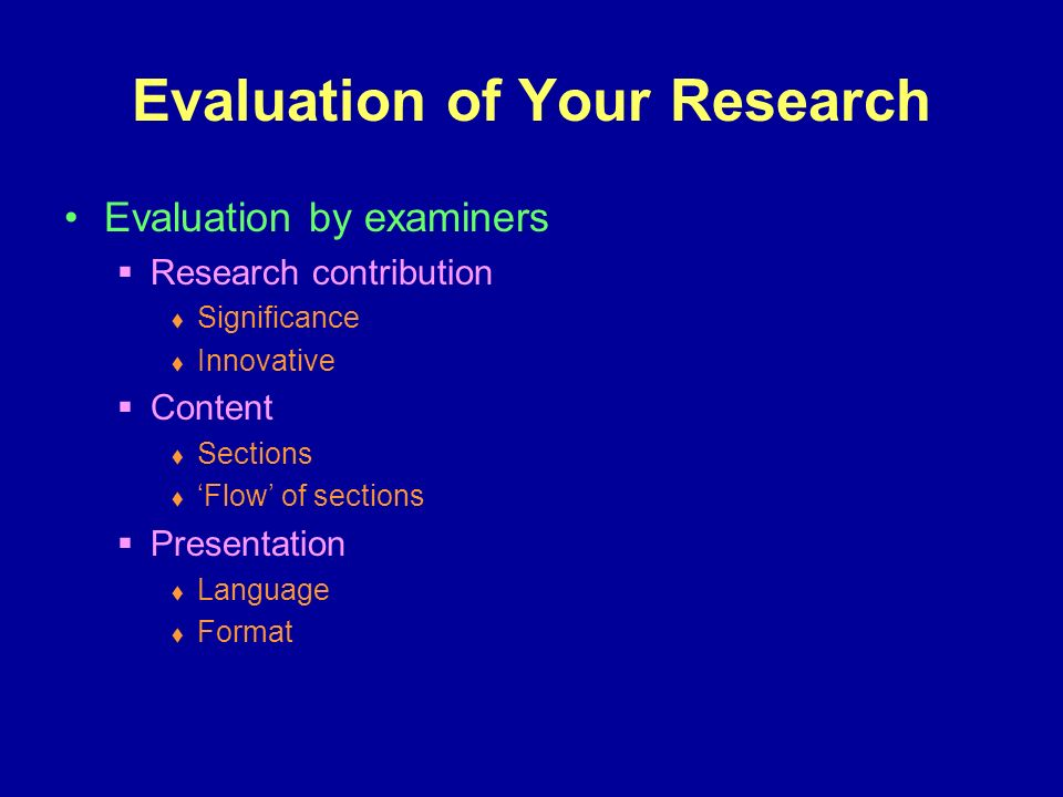 Evaluation of Your Research Evaluation by examiners Research contribution Significance Innovative Content Sections Flow of sections Presentation Language Format