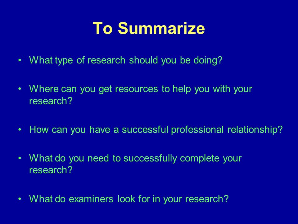 To Summarize What type of research should you be doing.