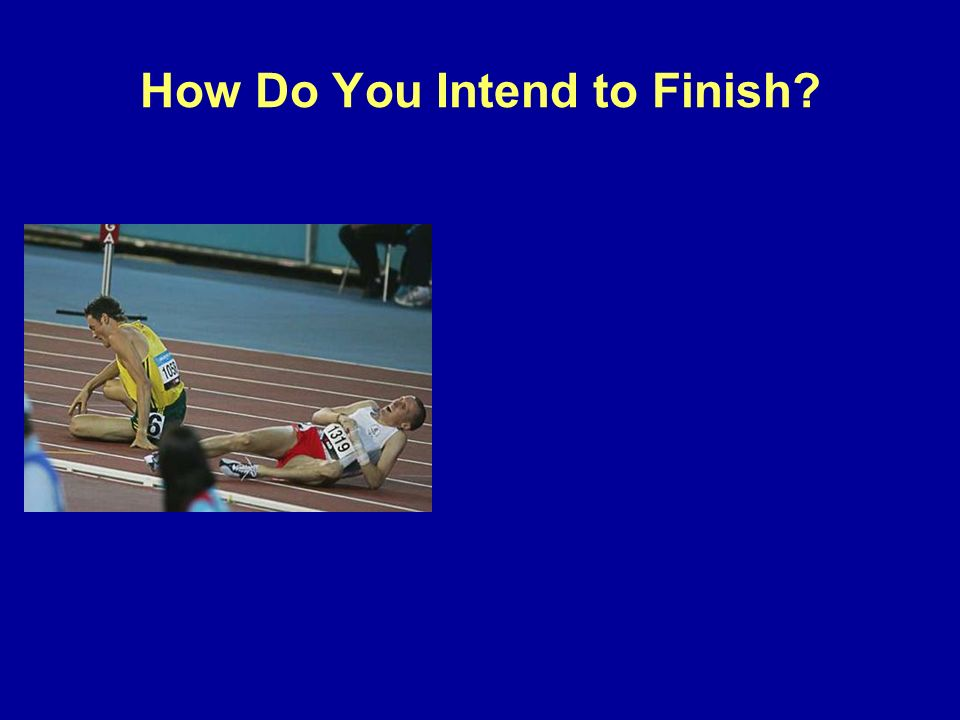 How Do You Intend to Finish