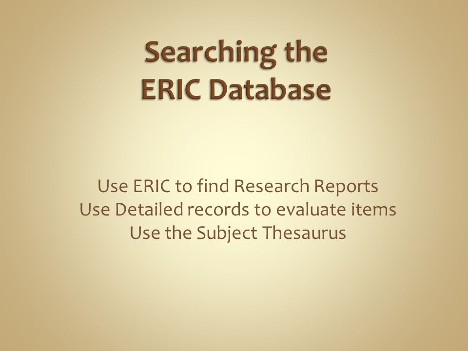 Use ERIC to find Research Reports Use Detailed records to evaluate items Use the Subject Thesaurus