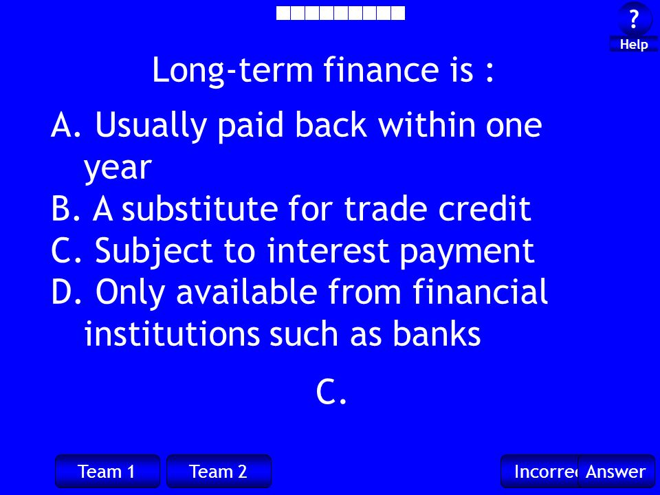 Team 1Team 2IncorrectAnswer . Help C. Long-term finance is : A.