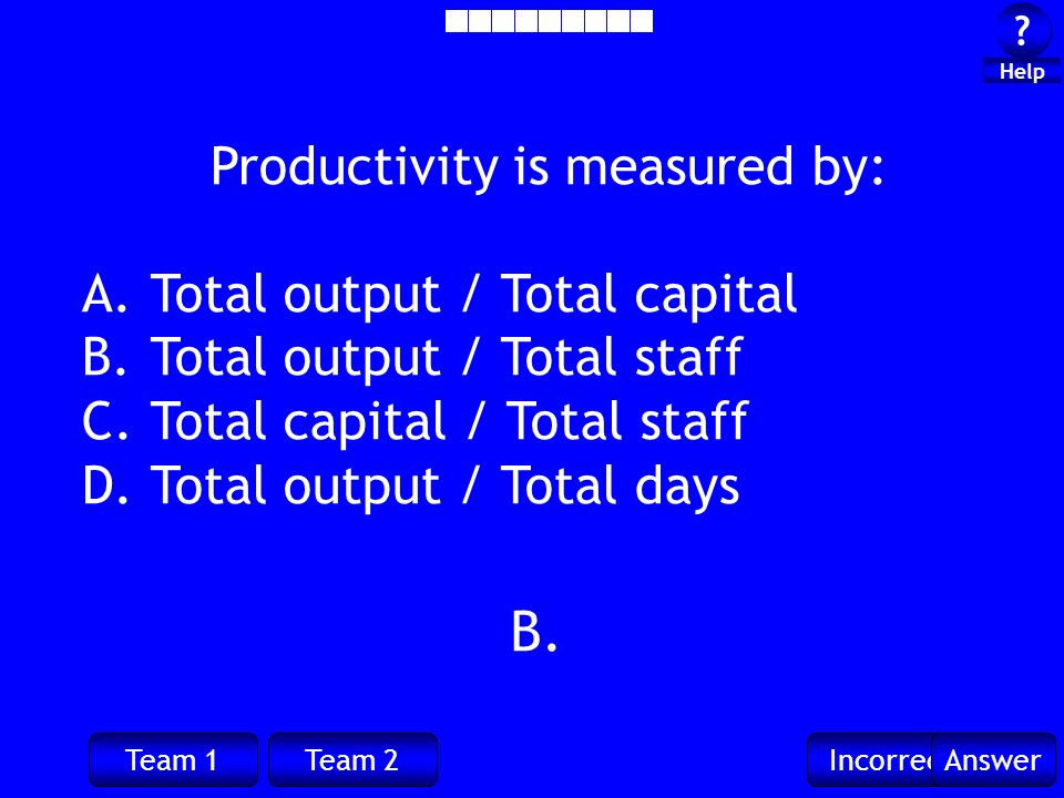 Team 1Team 2IncorrectAnswer . Help Productivity is measured by: A.