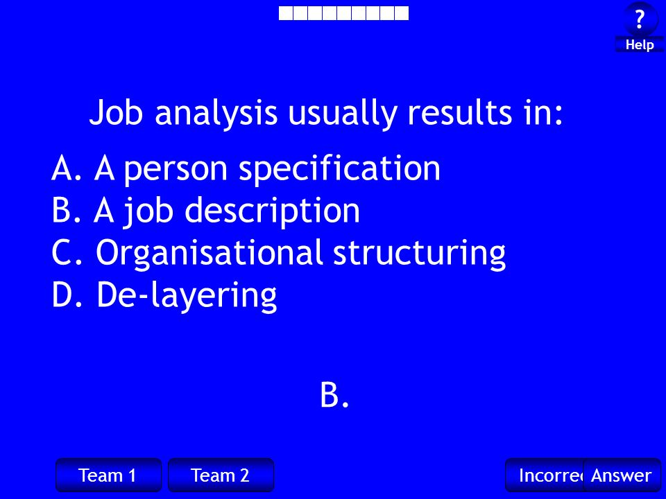 Team 1Team 2IncorrectAnswer . Help B. Job analysis usually results in: A.