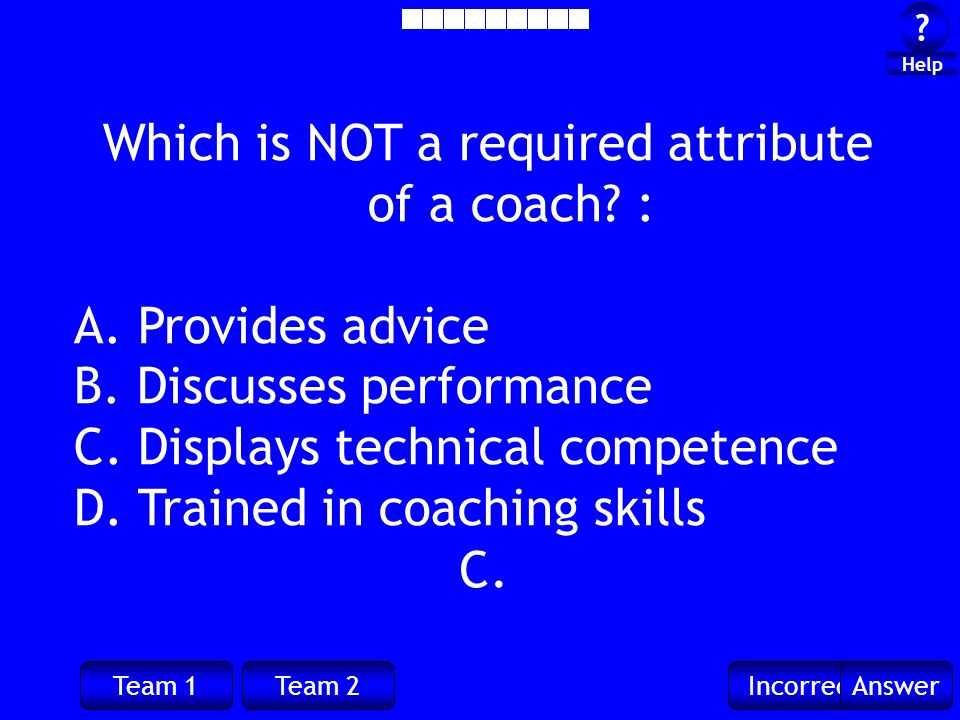 Team 1Team 2IncorrectAnswer . Help C. Which is NOT a required attribute of a coach.