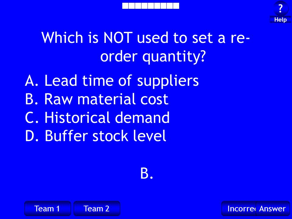 Team 1Team 2IncorrectAnswer . Help B. Which is NOT used to set a re- order quantity.