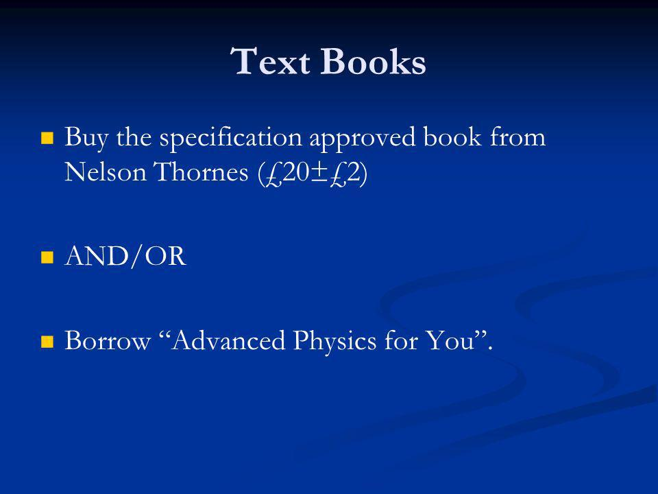 Text Books Buy the specification approved book from Nelson Thornes (£20±£2) AND/OR Borrow Advanced Physics for You.