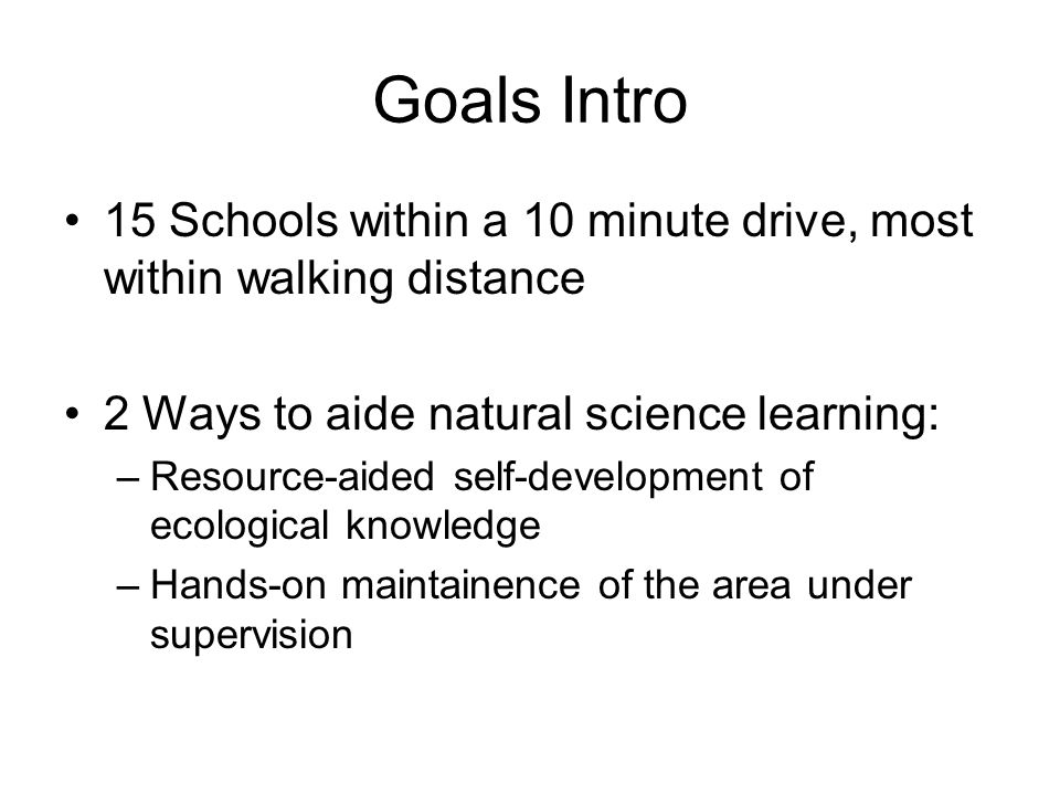 Goals Intro 15 Schools within a 10 minute drive, most within walking distance 2 Ways to aide natural science learning: –Resource-aided self-development of ecological knowledge –Hands-on maintainence of the area under supervision