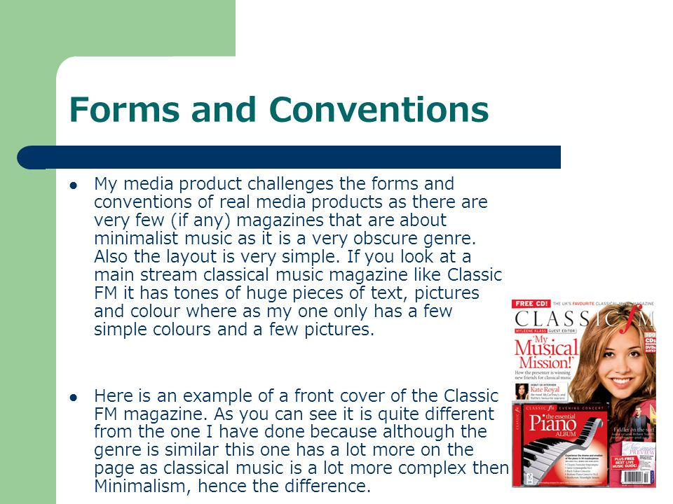 Forms and Conventions My media product challenges the forms and conventions of real media products as there are very few (if any) magazines that are about minimalist music as it is a very obscure genre.