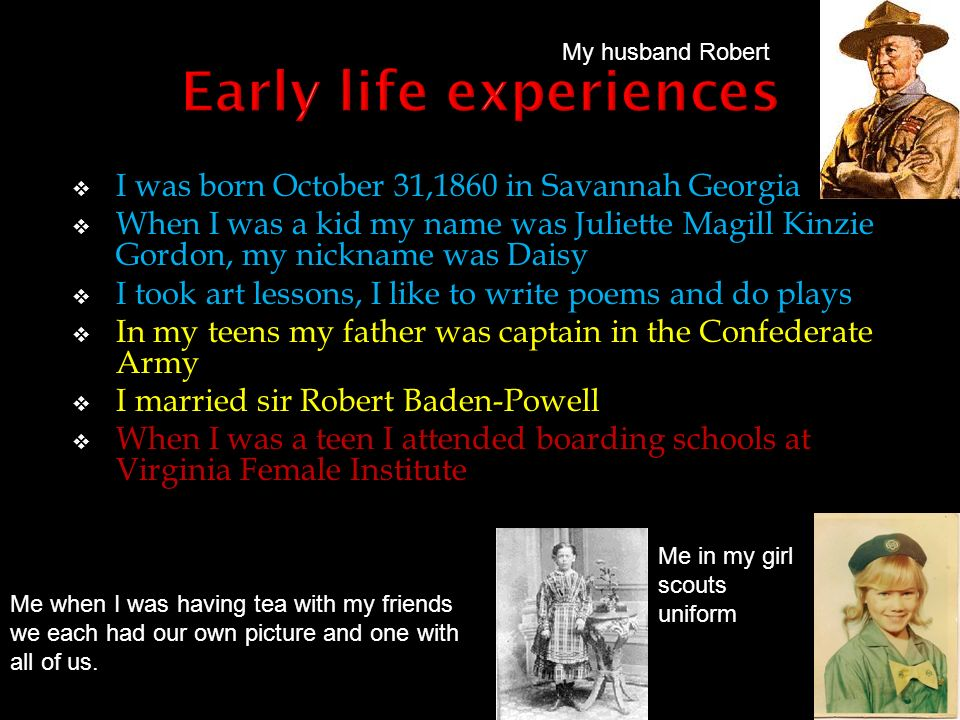 I was born October 31,1860 in Savannah Georgia When I was a kid my name was Juliette Magill Kinzie Gordon, my nickname was Daisy I took art lessons, I like to write poems and do plays In my teens my father was captain in the Confederate Army I married sir Robert Baden-Powell When I was a teen I attended boarding schools at Virginia Female Institute Me when I was having tea with my friends we each had our own picture and one with all of us.