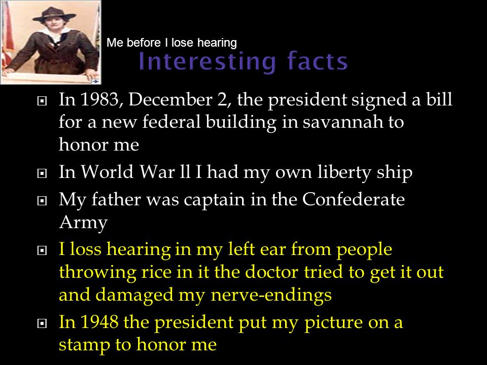 In 1983, December 2, the president signed a bill for a new federal building in savannah to honor me In World War ll I had my own liberty ship My father was captain in the Confederate Army I loss hearing in my left ear from people throwing rice in it the doctor tried to get it out and damaged my nerve-endings In 1948 the president put my picture on a stamp to honor me Me before I lose hearing