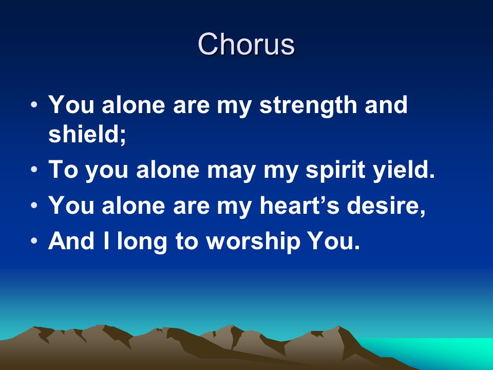 Chorus You alone are my strength and shield; To you alone may my spirit yield.