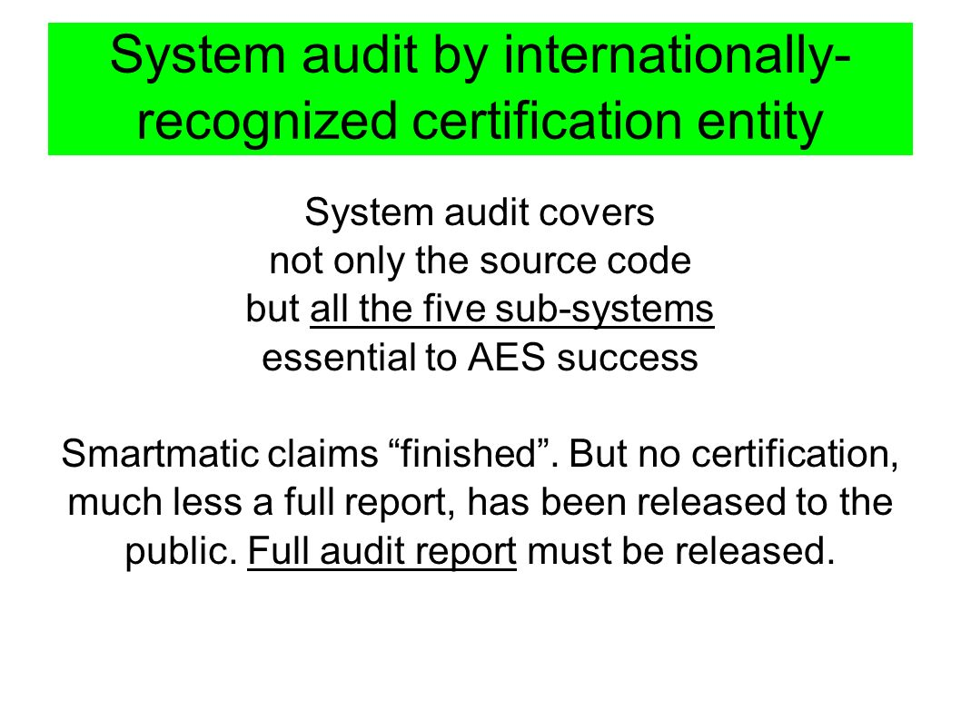 System audit by internationally- recognized certification entity System audit covers not only the source code but all the five sub-systems essential to AES success Smartmatic claims finished.