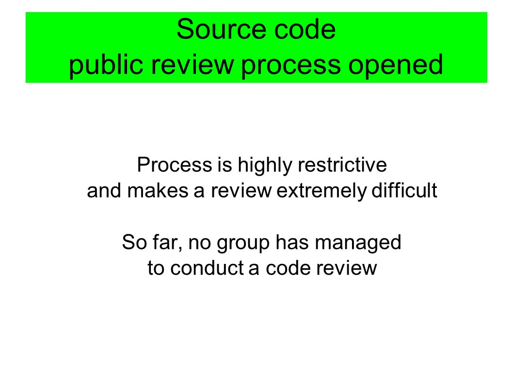 Source code public review process opened Process is highly restrictive and makes a review extremely difficult So far, no group has managed to conduct a code review