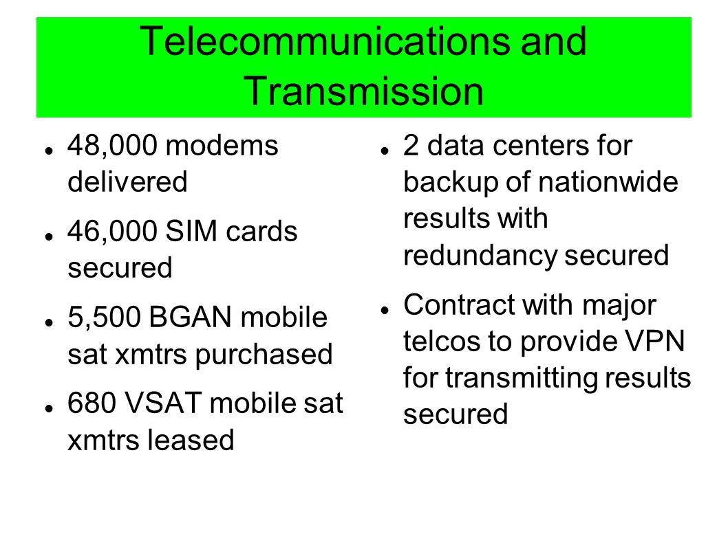 Telecommunications and Transmission 48,000 modems delivered 46,000 SIM cards secured 5,500 BGAN mobile sat xmtrs purchased 680 VSAT mobile sat xmtrs leased 2 data centers for backup of nationwide results with redundancy secured Contract with major telcos to provide VPN for transmitting results secured
