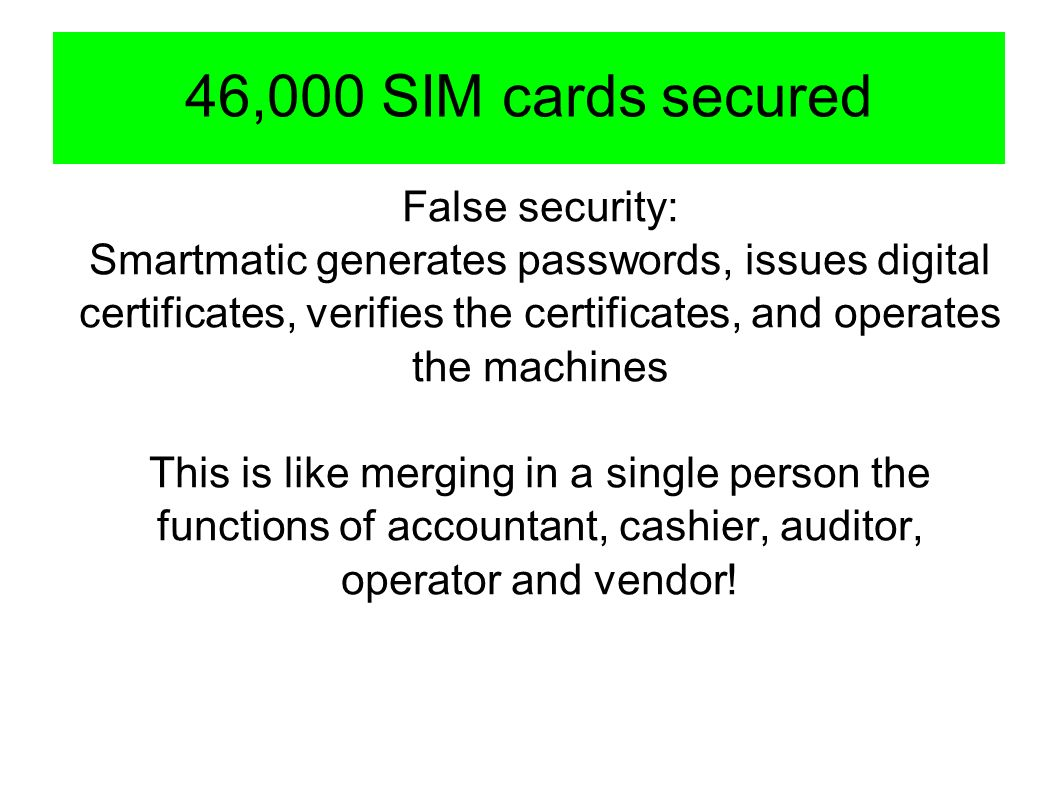 46,000 SIM cards secured False security: Smartmatic generates passwords, issues digital certificates, verifies the certificates, and operates the machines This is like merging in a single person the functions of accountant, cashier, auditor, operator and vendor!