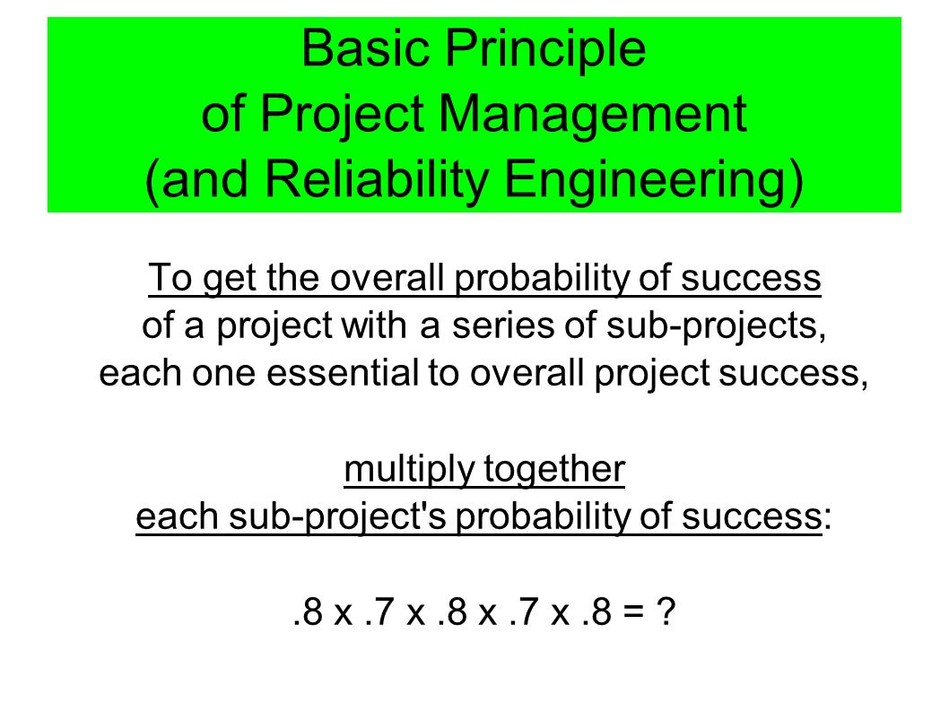 Basic Principle of Project Management (and Reliability Engineering) To get the overall probability of success of a project with a series of sub-projects, each one essential to overall project success, multiply together each sub-project s probability of success:.8 x.7 x.8 x.7 x.8 =