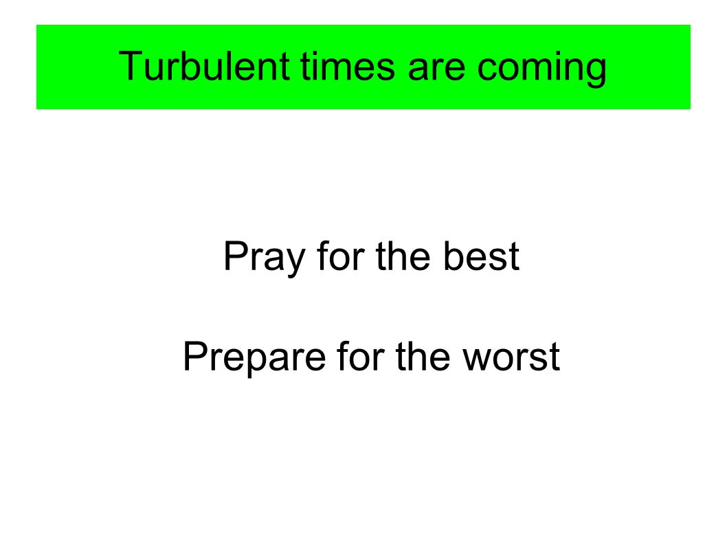 Turbulent times are coming Pray for the best Prepare for the worst