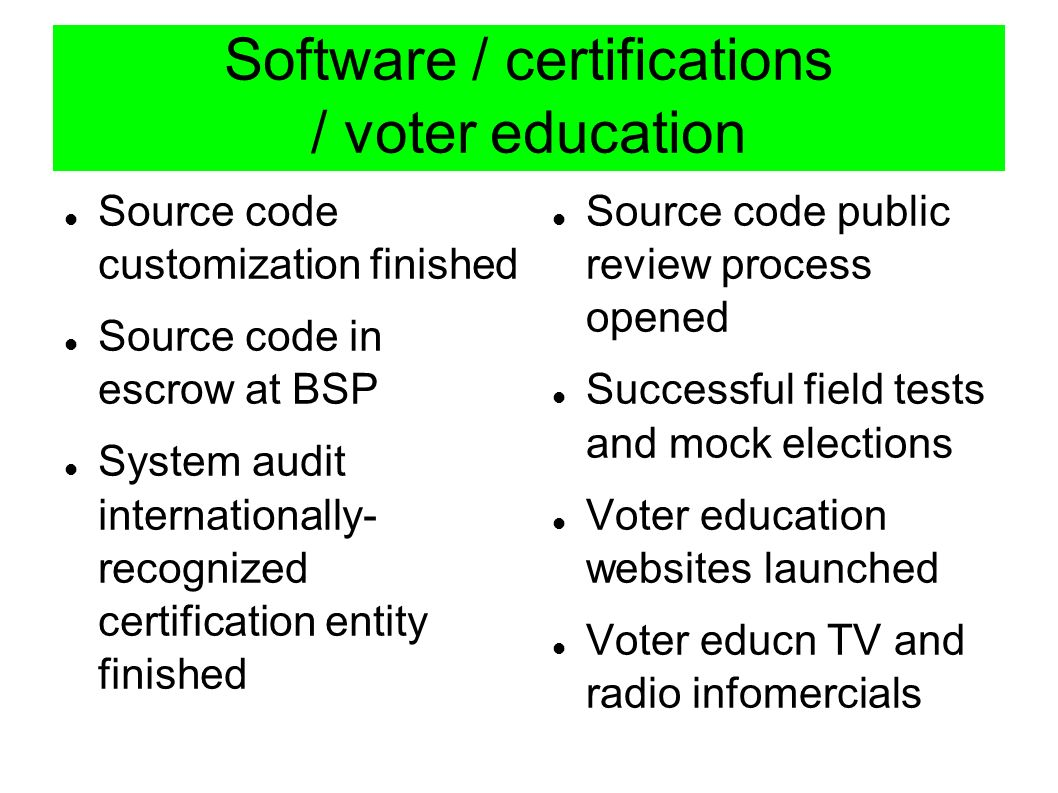 Software / certifications / voter education Source code customization finished Source code in escrow at BSP System audit internationally- recognized certification entity finished Source code public review process opened Successful field tests and mock elections Voter education websites launched Voter educn TV and radio infomercials