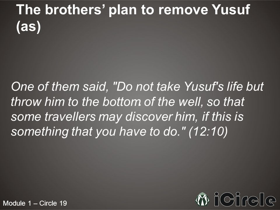 Module 1 – Circle 19 The brothers plan to remove Yusuf (as) One of them said, Do not take Yusuf s life but throw him to the bottom of the well, so that some travellers may discover him, if this is something that you have to do. (12:10)
