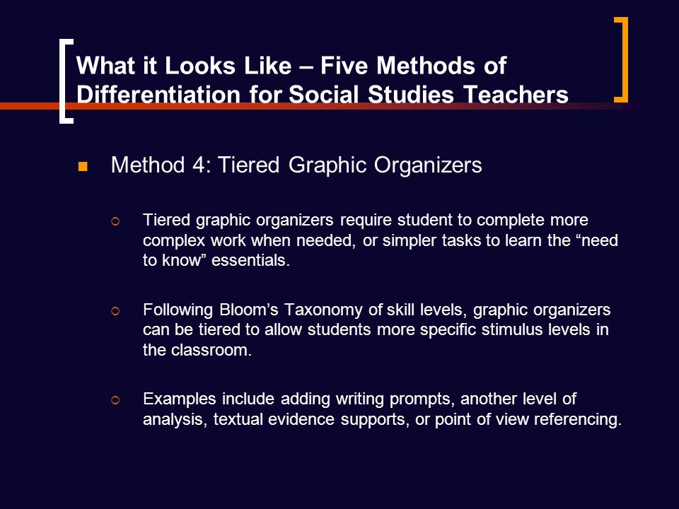 What it Looks Like – Five Methods of Differentiation for Social Studies Teachers Method 4: Tiered Graphic Organizers Tiered graphic organizers require student to complete more complex work when needed, or simpler tasks to learn the need to know essentials.