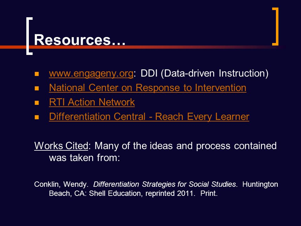 Resources…   DDI (Data-driven Instruction)   National Center on Response to Intervention RTI Action Network Differentiation Central - Reach Every Learner Works Cited: Many of the ideas and process contained was taken from: Conklin, Wendy.