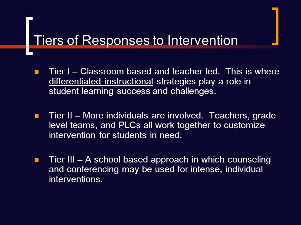 Tiers of Responses to Intervention Tier I – Classroom based and teacher led.