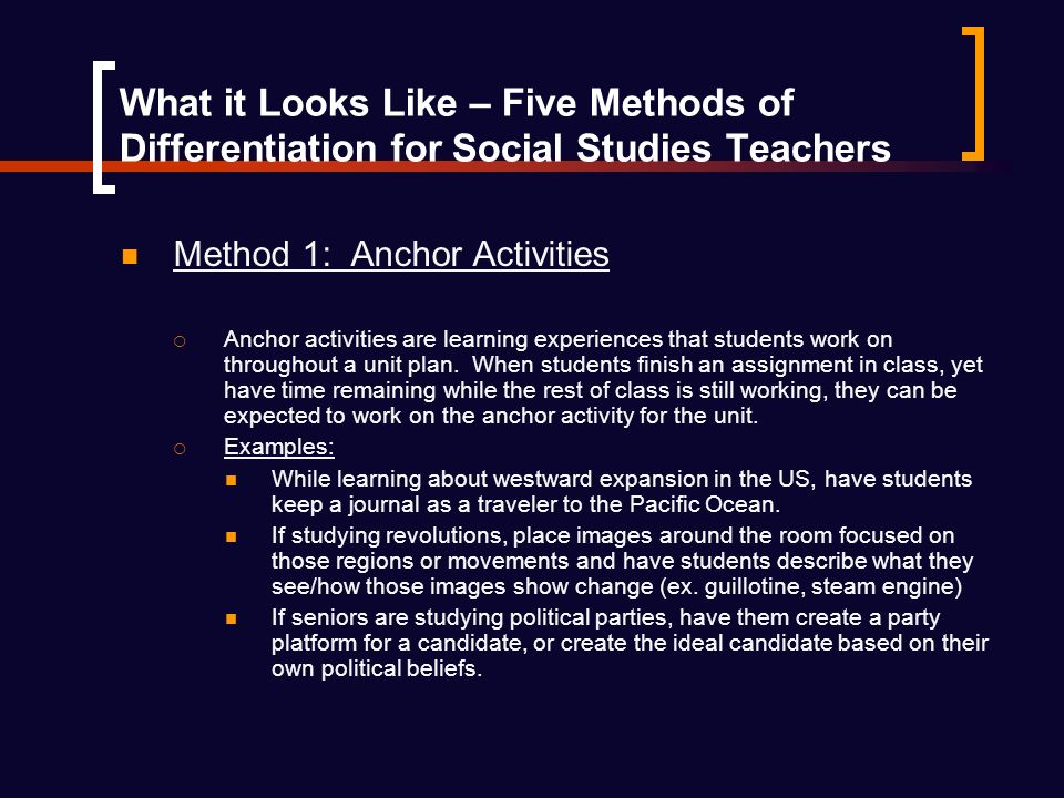 What it Looks Like – Five Methods of Differentiation for Social Studies Teachers Method 1: Anchor Activities Anchor activities are learning experiences that students work on throughout a unit plan.