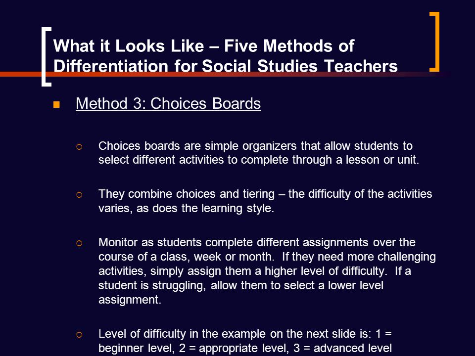 What it Looks Like – Five Methods of Differentiation for Social Studies Teachers Method 3: Choices Boards Choices boards are simple organizers that allow students to select different activities to complete through a lesson or unit.