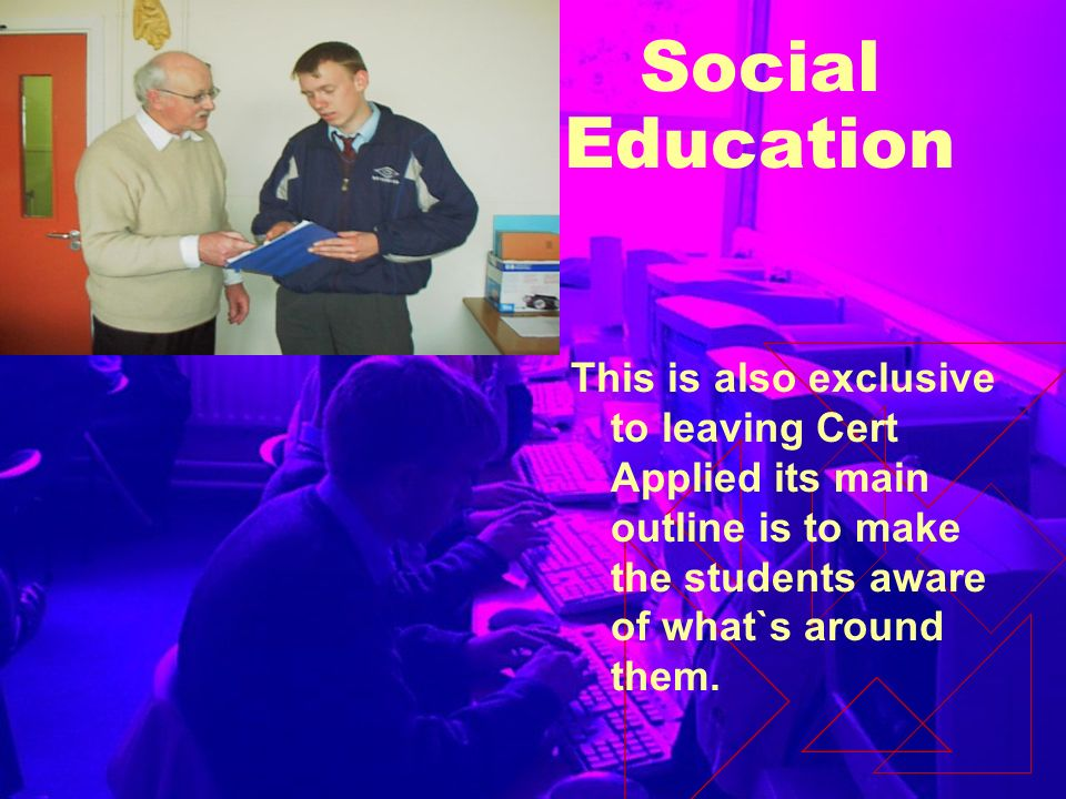 Social Education This is also exclusive to leaving Cert Applied its main outline is to make the students aware of what`s around them.