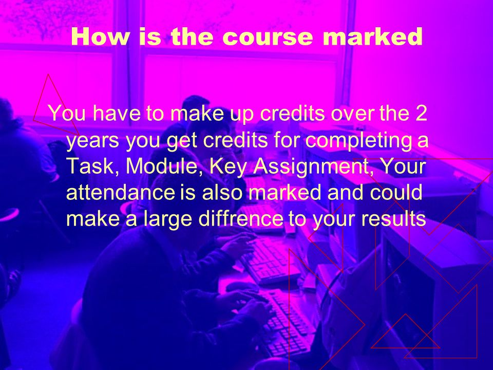 How is the course marked You have to make up credits over the 2 years you get credits for completing a Task, Module, Key Assignment, Your attendance is also marked and could make a large diffrence to your results
