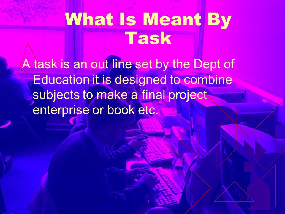 What Is Meant By Task A task is an out line set by the Dept of Education it is designed to combine subjects to make a final project enterprise or book etc.
