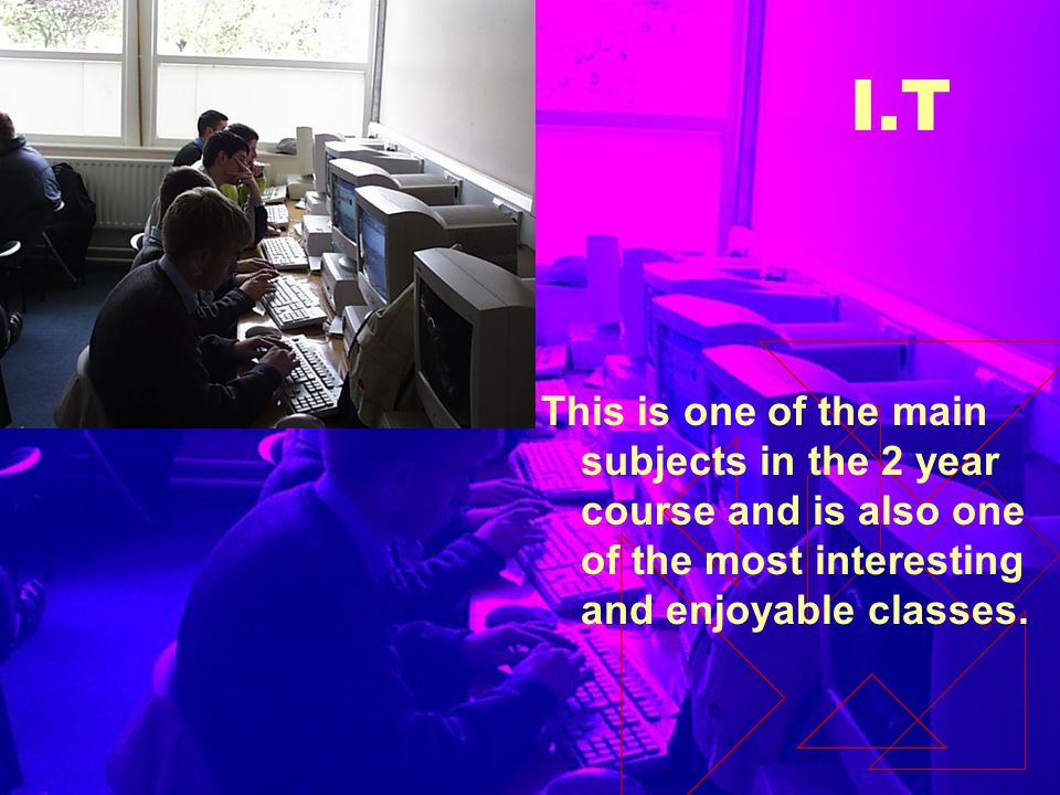 I.T This is one of the main subjects in the 2 year course and is also one of the most interesting and enjoyable classes.